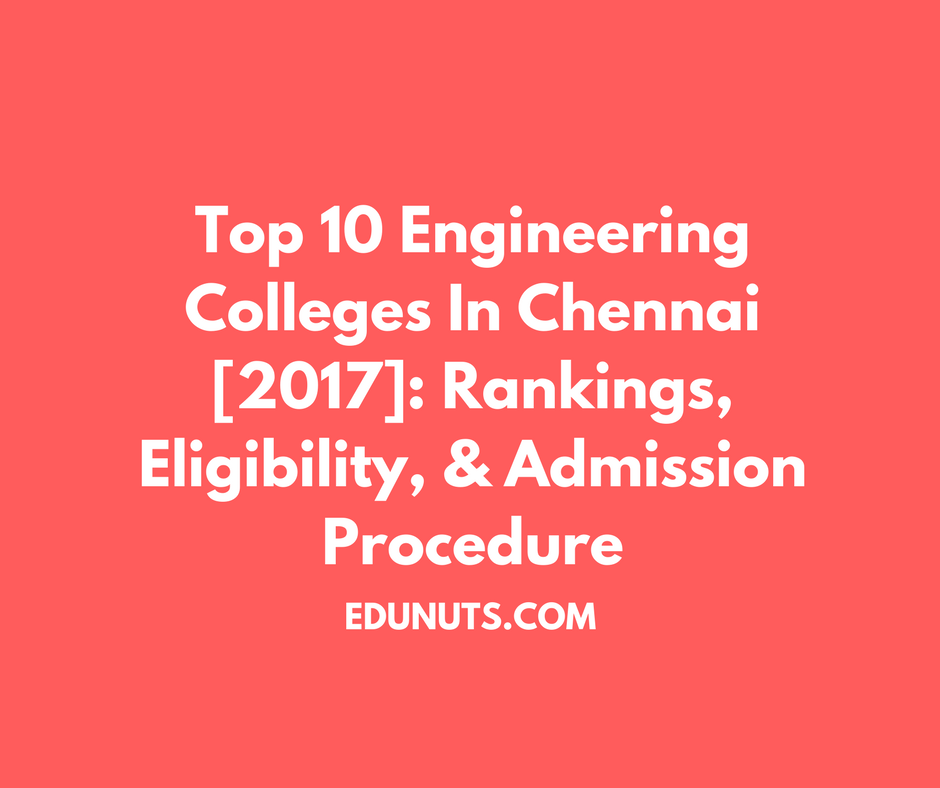 Top 10 Engineering Colleges In Chennai [2017]- Rankings, Eligibility, & Admission Procedure