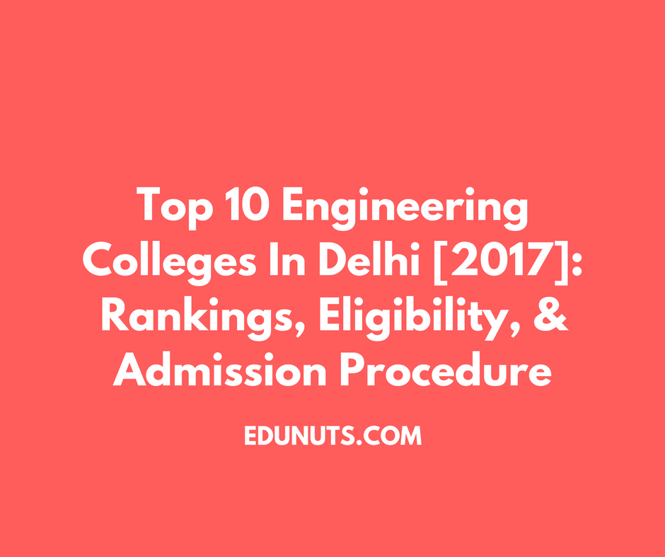 Top 10 Engineering Colleges In Delhi [2017]- Rankings, Eligibility, & Admission Procedure