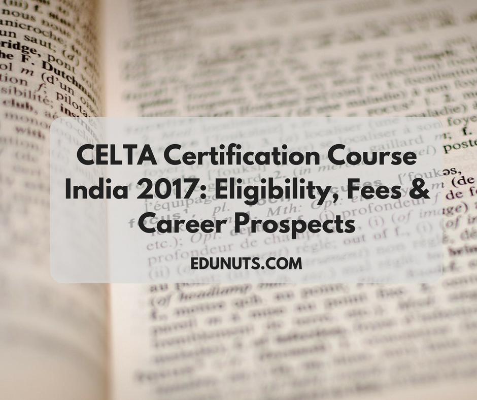 CELTA Certification Course India 2017- Eligibility, Fees & Career Prospects